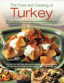 The Food and Cooking of Turkey : All the Traditions, Techniques and Ingredients, Including Over 150 Authentic Recipes Shown in 700 Step-by-step Photographs, Hardback