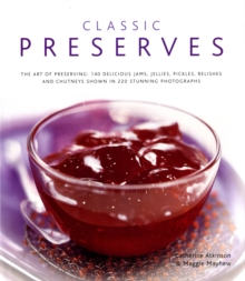 Classic Preserves : The Art of Preserving - 150 Delicious Jams, Jellies, Pickles, Relishes and Chutneys Shown in 250 Stunning Photographs, Hardback Book