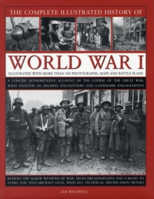 The Complete Illustrated History of World War One : A Concise Authoritative Account of the Course of the Great War, with Analysis of Decisive Encounters and Landmark Engagement, Hardback