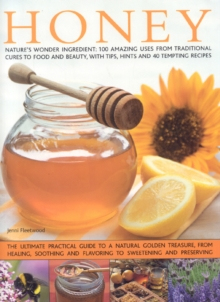 Honey : Nature's Magic - The Ultimate Practical Guide to 101 Things to Do with Honey, from Sweetening and Flavouring, to Polishing, Soothing and Healing, Hardback