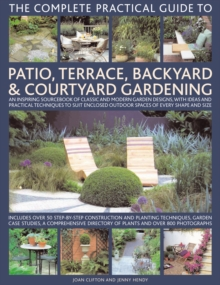 The Complete Practical Guide to Patio, Terrace, Backyard and Courtyard Gardening : An Inspiring Sourcebook of Classic and Modern Garden Designs, with Ideas and Practical Techniques to Suit Enclosed Ou, Hardback