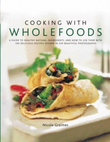 Cooking with Wholefoods : a Guide to Healthy Natural Ingredients, and How to Use Them with 100 Delicious Recipes, Hardback