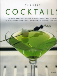 Classic Cocktails : The Home Bartender's Guide to Mixing Spirits, Liqueurs, Wine and Beer - 150 Sensational Drink Recipes, Hardback Book