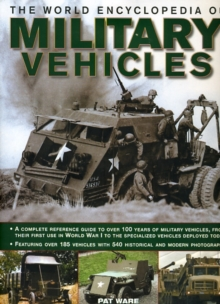 The World Encyclopedia of Military Vehicles : A Complete Reference Guide to Over 100 Years of Military Vehicles, from Their First Use in World War I to the Specialized Vehicles Deployed Today, Hardback