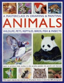A Masterclass in Drawing and Painting Animals : Wildlife, Pets, Reptiles, Birds, Fish and Insects, Hardback