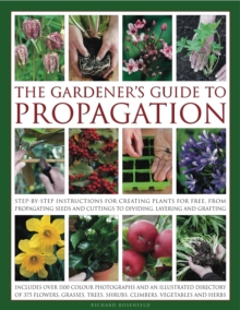 The Gardener's Guide to Propagation : Step-by-step Instructions for Creating Plants for Free, from Propagating Seeds and Cuttings to Dividing, Layering and Grafting, Hardback