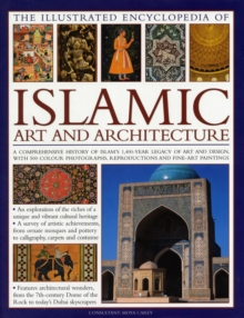Illustrated Encyclopedia of Islamic Art and Architecture : A Comprehensive History of Islam's 1,400-year Legacy of Art and Design, with 300 Colour Photogrpahs, Reproductions and Fine-art Paintings, Hardback