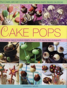 Cake Pops & Sticks : Little Cakes, Bite-sized Cookies, Sweets and Party Treats on Sticks : 70 Irresistibly Original Bite-sized Delights, Shown in 200 Step-by-step Photographs, Hardback