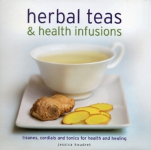 Herbal Teas & Health Infusions : Tisanes, Cordials and Tonics for Health and Healing, Hardback