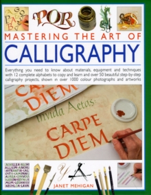 Mastering the Art of Calligraphy : Everything You Need to Know About Materials, Techniques and Equipment, Plus Over 50 Beautiful Step-by-step Lettering Projects and More Than 12 Complete Alphabets to, Hardback Book