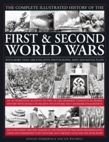 The Complete Illustrated History of the First and Second World Wars : An Authoritative Account of the Two of the Deadliest Conflicts in Human History with Analysis of Decisive Encounters and Landmark, Hardback