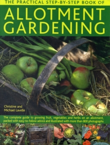 The Practical Step-By-Step Book of Allotment Gardening : The Practical Illustrated Guide to Growing Fruit, Vegetables and Herbs on an Allotment, from Initial Clearing and Crop Planning to Planting, Gr, Hardback