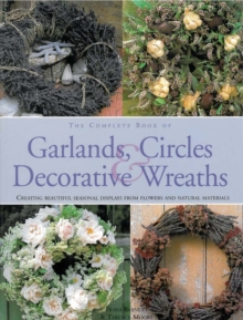 The Complete Book of Garlands, Circles and Decorative Wreaths : Creating Beautiful Seasonal Displays from Flowers and Natural Materials, Hardback Book