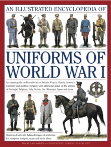 An Illustrated Encyclopedia of Uniforms of World War I : An Expert Guide to the Uniforms of Britain, France, Russia, America, Germany and Austro-Hungary with Over 650 Colour Illustrations, Hardback Book