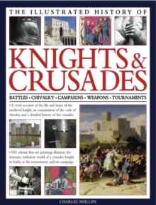 The Illustrated History of Knights & Crusades : a Visual Account of the Life and Times of the Medieval Knight, an Examination of the Code of Chivalry, and a Detailed History of the Crusades, Hardback