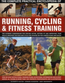 The Complete Practical Encyclopedia of Running, Cycling & Fitness Training : Step by Step Instructions, Training Plans, Nutritional Information and Expert Advice, All Shown in More Than 1,350 Fantasti, Hardback