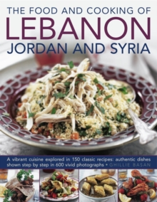 The Food and Cooking of Lebanon, Jordan and Syria : A Vibrant Cuisine Explored in 150 Classic Recipes: Authentic Dishes Shown Step by Step in 600 Vivid Photographs, Hardback