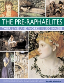 The Pre-Raphaelites: Their Lives and Works in 500 Images : An Illustrated Exploration of the Artists, Their Lives and Contexts, with a Gallery of 290 of Their Greatest Paintings, Hardback