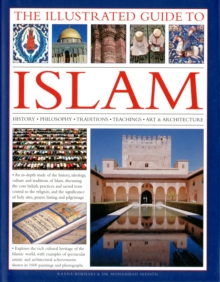 The Illustrated Guide to Islam : History, Philosophy, Traditions, Teachings, Art and Architecture, Hardback