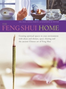 The Feng Shui Home : Creating Spiritual Spaces in Your Environment with Altars and Shrines, Space Clearing and the Ancient Chinese Art of Feng Shui, Hardback