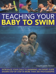 Teaching Your Baby to Swim : Introduce Your Child to Swimming : an Expert Guide Shown Step by Step in More Than 200 Photographs, Hardback