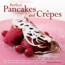 Perfect Pancakes and Crepes : More Than 20 Delicious Recipes, from Pancakes, Wraps and Fruit- Filled Craepes to Latkes and Scones, Shown Step by Step in Over 125 Photographs, Hardback Book