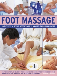 Foot Massage : Simple Ways to Revive, Soothe, Pamper and Feel Fabulous All Over: Amazing Reflexology Techniques to Recharge Your Body and Improve Your Health, with 300 Photographs, Hardback Book