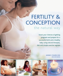 Fertility & Conception the Natural Way : Boost Your Chances of Getting Pregnant and Prepare for a Successful Birth and Healthy Baby Using Natural Therapies, Diet and Simple Exercise Regimes, Hardback Book