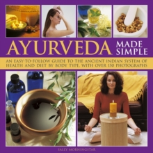 Ayurveda Made Simple : An Easy-to-follow Guide to the Ancient Indian System of Health and Diet by Body Type, with Over 150 Photographs, Hardback