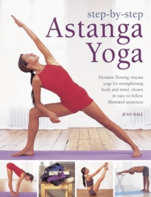 Step by Step Astanga Yoga : Dynamic Flowing Vinyasa Yoga for Strengthening Body and Mind, Shown in Easy-to-follow Illustrated Sequences, Hardback Book