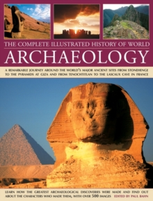The Complete Illustrated History of World Archaeology : A Remarkable Journey Around the World's Major Ancient Sites from Stonehenge to the Pyramids at Giza and from Tenochtitlan to the Lascaux Cave in, Hardback Book