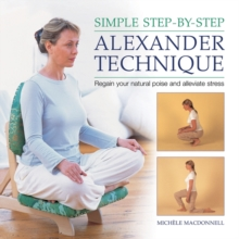 Simple Step-by-step Alexander Technique : Regain Your Natural Poise and Alleviate Stress, Hardback