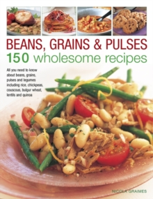 Beans, Grains and Pulses: 150 Wholesome Recipes : All You Need to Know About Beans, Grains, Pulses and Legumes Including Rice, Chickpeas, Couscous, Bulgur Wheat, Lentils and Quinoa, Hardback