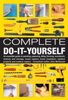 Complete Do-it-yourself : An Essential Guide to Painting, Papering, Tiling, Flooring, Woodwork, Shelves and Storage, Home Repairs, Home Insulation, Outdoor Projects and Outdoor Repairs, Hardback