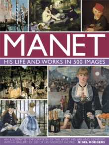 Manet: His Life and Work in 500 Images : An Illustrated Exploration of the Artist, His Life and Context, with a Gallery of 300 of His Greatest Works, Hardback