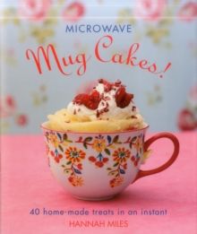 Microwave Mug Cakes! : 40 Home-Made Treats in an Instant, Hardback