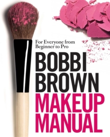 Bobbi Brown Makeup Manual : For Everyone from Beginner to Pro, Hardback
