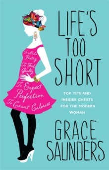 Life's Too Short : Top Tips and Insider Cheats for the Modern Girl, Paperback