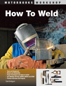 How to Weld : Techniques and Tips for Beginners and Pros, Paperback Book