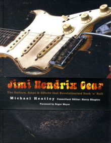 Jimi Hendrix Gear : The Guitars, Amps and Effects That Revolutionized Rock 'n' Roll, Hardback