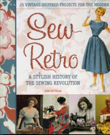 Sew Retro : Simple Vintage-inspired Projects for the Modern Girl and a Stylish History of the Sewing Revolution, Hardback