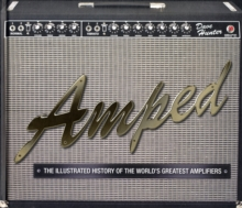 Amped : The Illustrated History of the World's Greatest Amplifiers, Paperback Book
