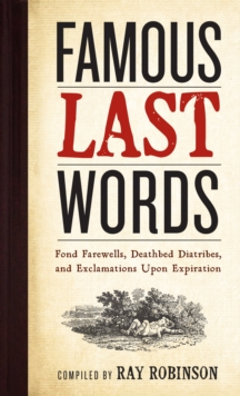 Famous Last Words : Fond Farewells, Deathbed Diatribes, and Exclamations Upon Expiration, Hardback