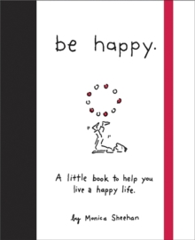 Be Happy : A Little Book to Help You Live a Happy Life, Hardback