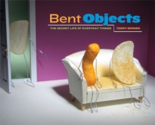 Bent Objects : The Secret Life of Everyday Things, Hardback
