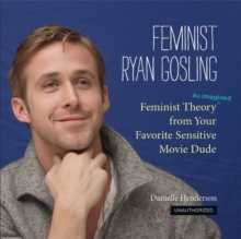 Feminist Ryan Gosling : Feminist Theory (as Imagined) from Your Favorite Sensitive Movie Dude, Hardback