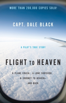 Flight to Heaven : A Plane Crash...a Lone Survivor...a Journey to Heaven - and Back, Paperback Book