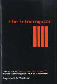 The Interrogator : Story of Hanns Joachim Scharff Master Interrogator of the Luftwaffe, Hardback