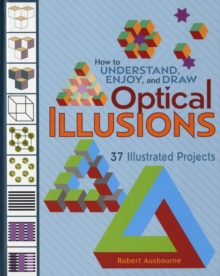 How to Understand Enjoy and Draw Optical Illusions A140 : 37 Illustrated Projects, Hardback