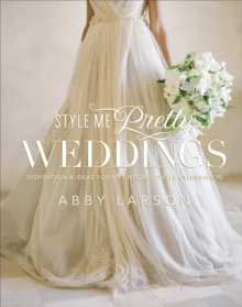 Style Me Pretty Weddings : Inspiration and Ideas for an Unforgettable Celebration, Hardback